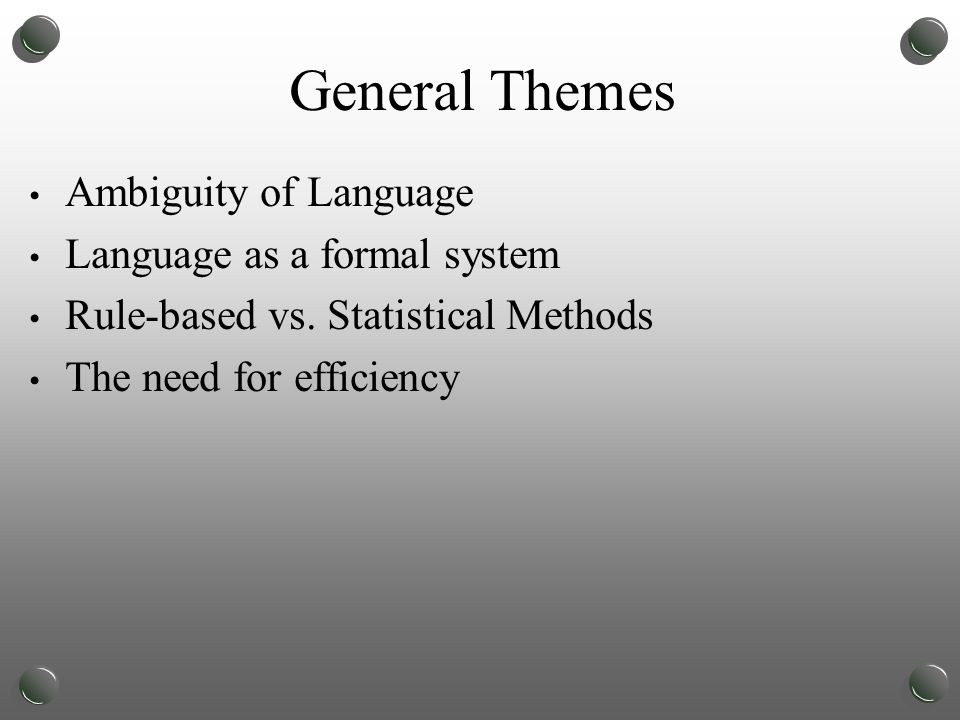 General Themes Ambiguity of Language Language as a formal system Rule-based vs.