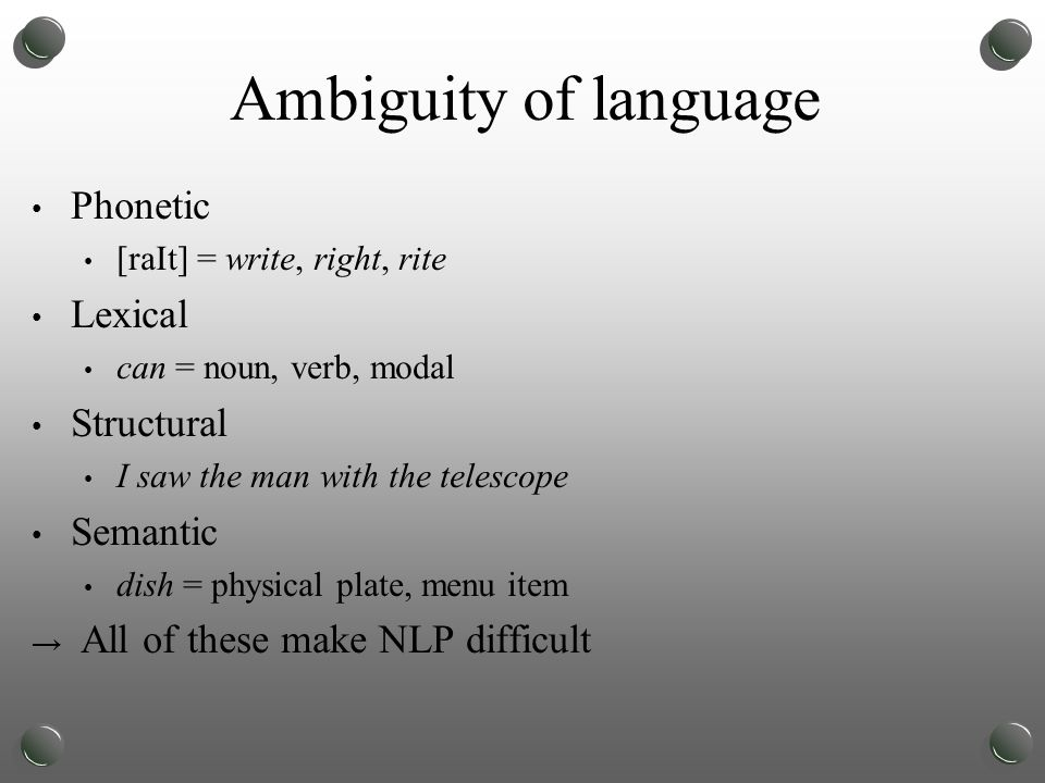 Ambiguity of language Phonetic [raIt] = write, right, rite Lexical can = noun, verb, modal Structural I saw the man with the telescope Semantic dish = physical plate, menu item → All of these make NLP difficult