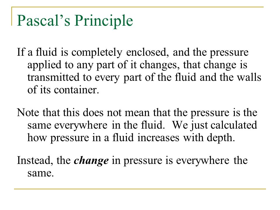 Pascal's Principle If a fluid is completely enclosed, and the pressure applied to any part of it changes, that change is transmitted to every part of the fluid and the walls of its container.