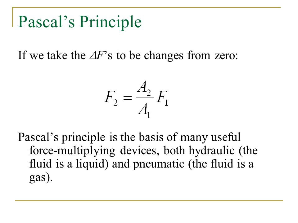 If we take the  F's to be changes from zero: Pascal's principle is the basis of many useful force-multiplying devices, both hydraulic (the fluid is a liquid) and pneumatic (the fluid is a gas).