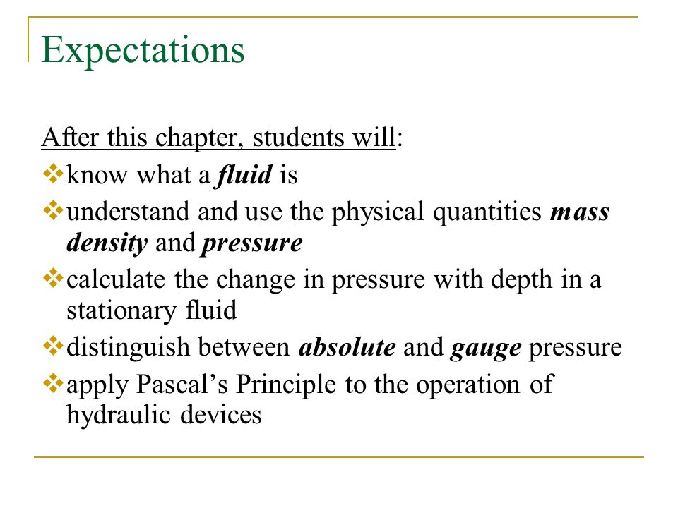Expectations After this chapter, students will:  know what a fluid is  understand and use the physical quantities mass density and pressure  calculate the change in pressure with depth in a stationary fluid  distinguish between absolute and gauge pressure  apply Pascal's Principle to the operation of hydraulic devices