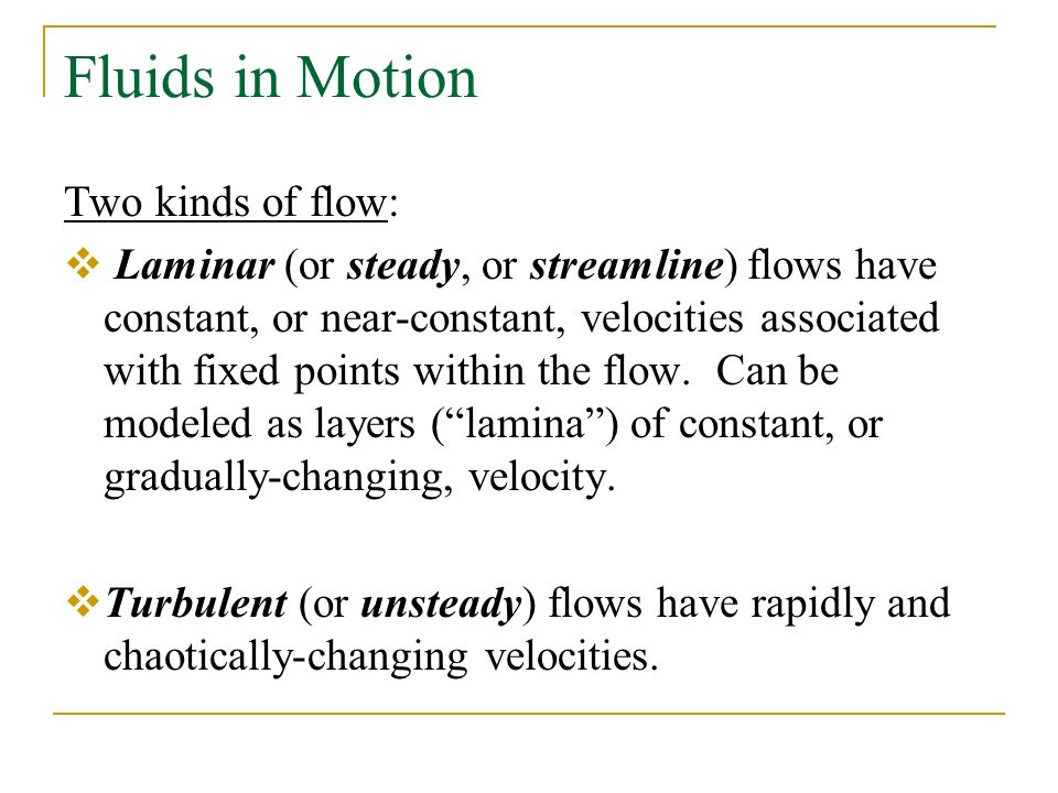 Fluids in Motion Two kinds of flow:  Laminar (or steady, or streamline) flows have constant, or near-constant, velocities associated with fixed points within the flow.