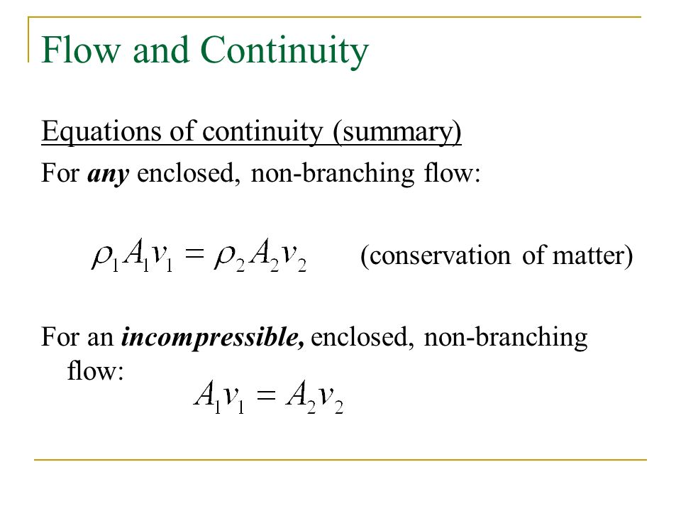 Flow and Continuity Equations of continuity (summary) For any enclosed, non-branching flow: (conservation of matter) For an incompressible, enclosed, non-branching flow: