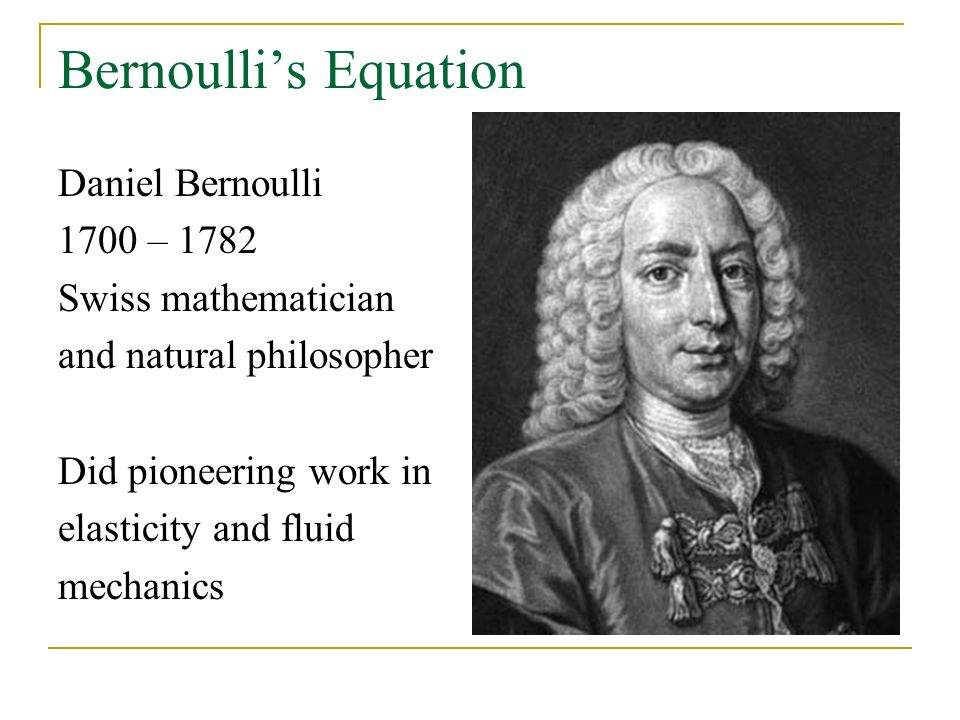 Bernoulli's Equation Daniel Bernoulli 1700 – 1782 Swiss mathematician and natural philosopher Did pioneering work in elasticity and fluid mechanics