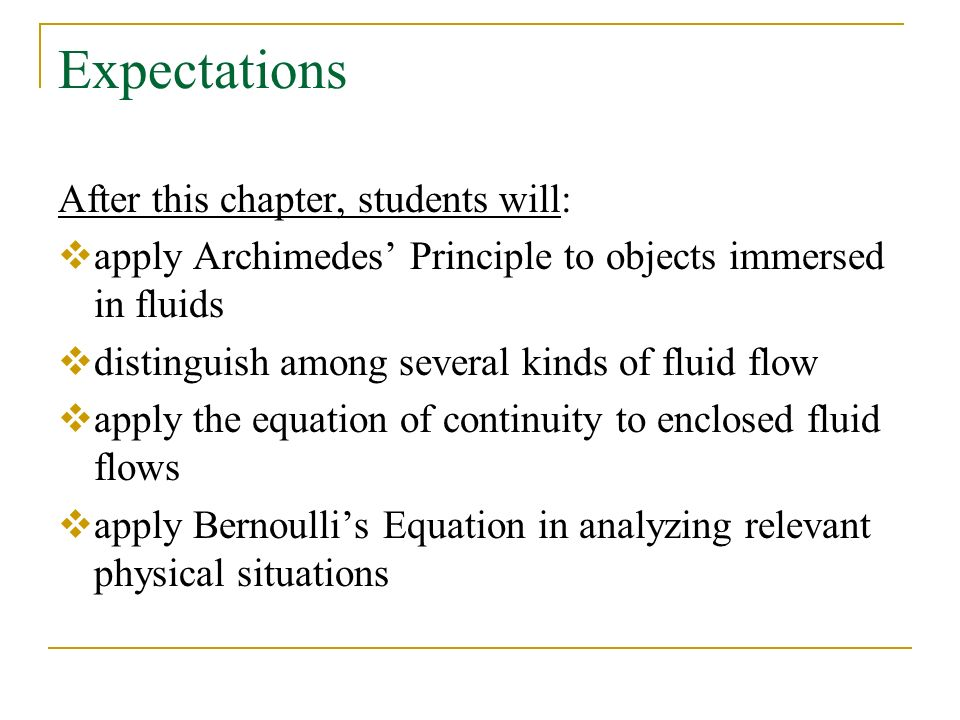 Expectations After this chapter, students will:  apply Archimedes' Principle to objects immersed in fluids  distinguish among several kinds of fluid flow  apply the equation of continuity to enclosed fluid flows  apply Bernoulli's Equation in analyzing relevant physical situations