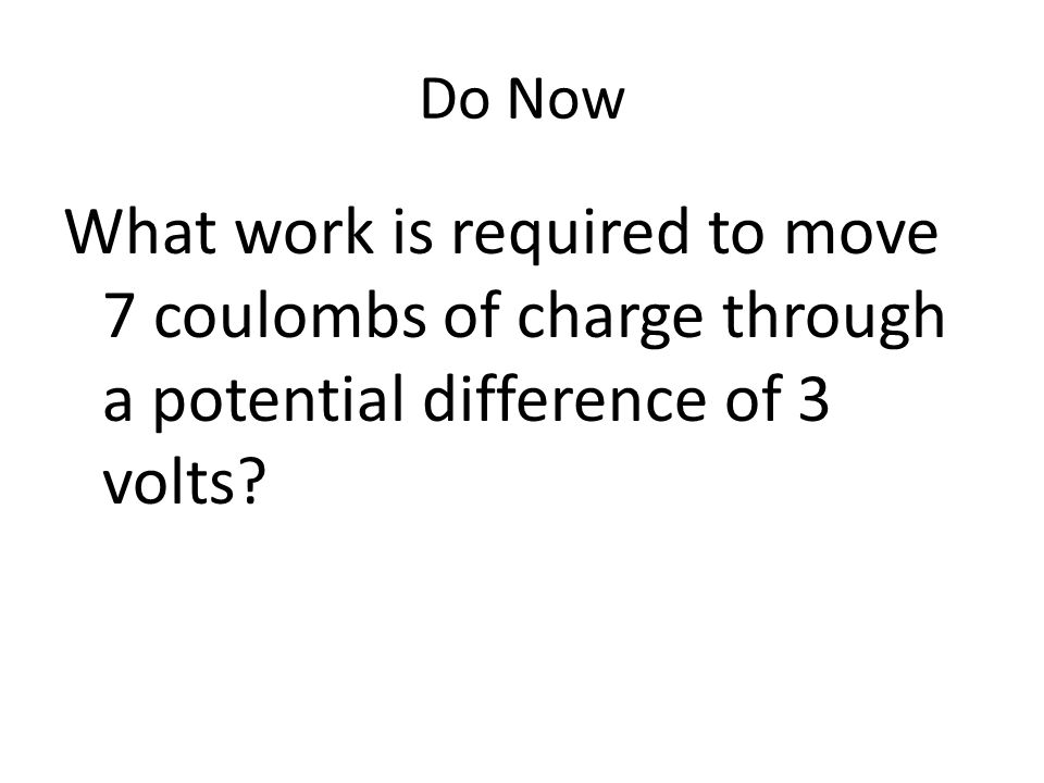Do Now What work is required to move 7 coulombs of charge through a potential difference of 3 volts