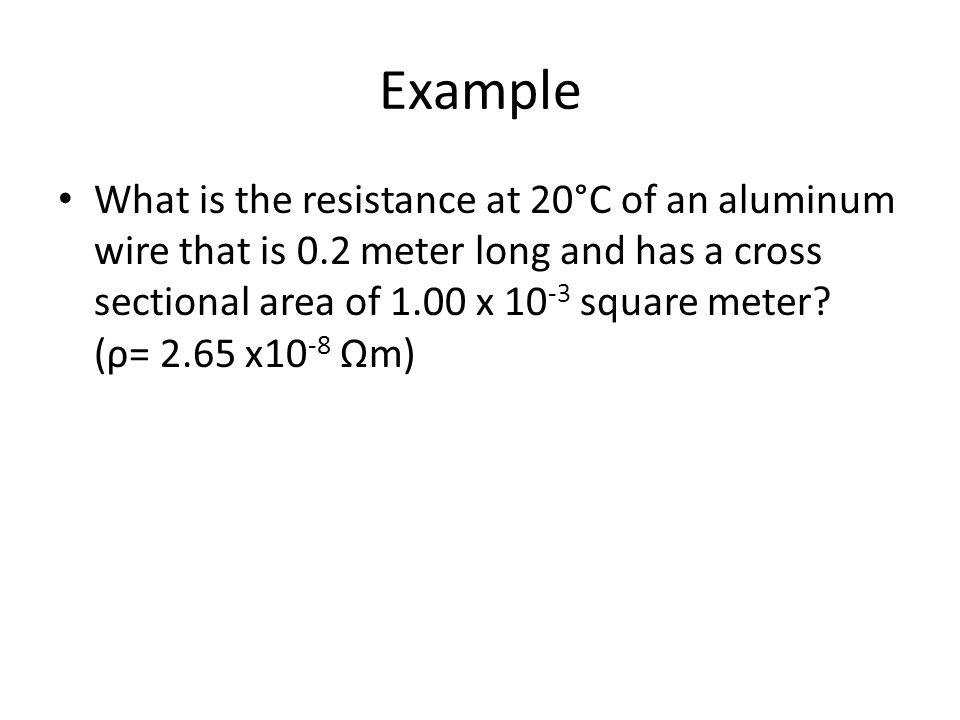 Example What is the resistance at 20°C of an aluminum wire that is 0.2 meter long and has a cross sectional area of 1.00 x square meter.
