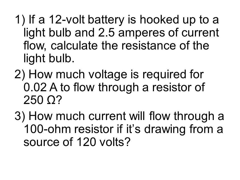 1) If a 12-volt battery is hooked up to a light bulb and 2.5 amperes of current flow, calculate the resistance of the light bulb.
