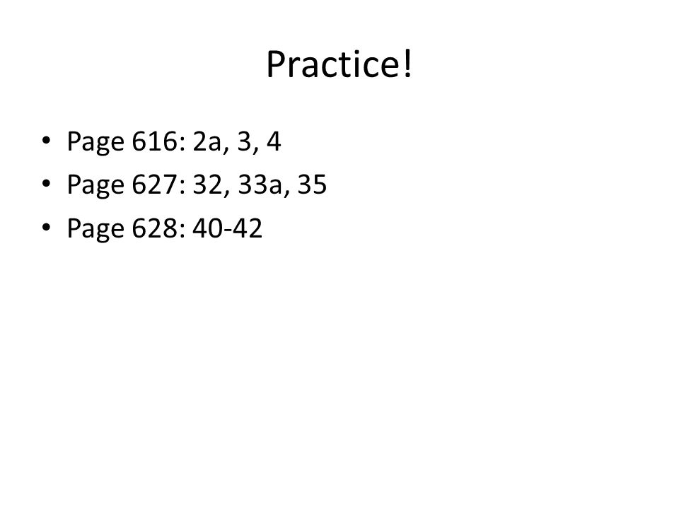 Practice! Page 616: 2a, 3, 4 Page 627: 32, 33a, 35 Page 628: 40-42