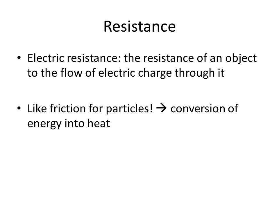 Resistance Electric resistance: the resistance of an object to the flow of electric charge through it Like friction for particles.