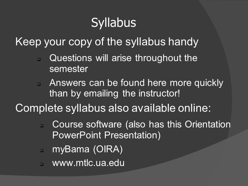 Syllabus Keep your copy of the syllabus handy  Questions will arise throughout the semester  Answers can be found here more quickly than by  ing the instructor.