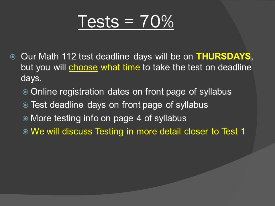 Tests = 70%  Our Math 112 test deadline days will be on THURSDAYS, but you will choose what time to take the test on deadline days.