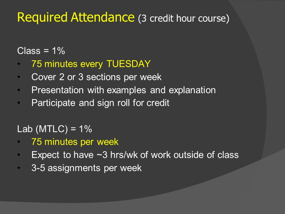 Required Attendance (3 credit hour course) Class = 1% 75 minutes every TUESDAY Cover 2 or 3 sections per week Presentation with examples and explanation Participate and sign roll for credit Lab (MTLC) = 1% 75 minutes per week Expect to have ~3 hrs/wk of work outside of class 3-5 assignments per week