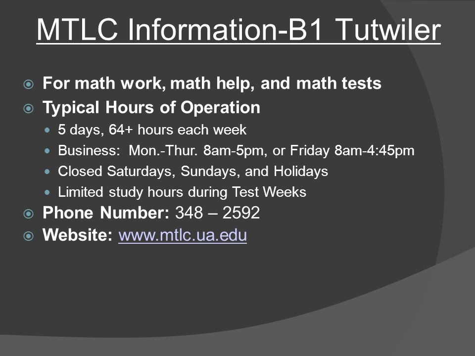 MTLC Information-B1 Tutwiler  For math work, math help, and math tests  Typical Hours of Operation 5 days, 64+ hours each week Business: Mon.-Thur.