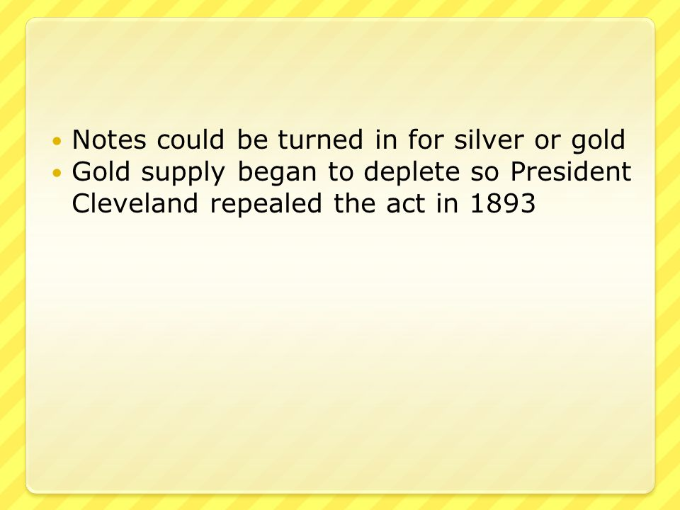 Notes could be turned in for silver or gold Gold supply began to deplete so President Cleveland repealed the act in 1893