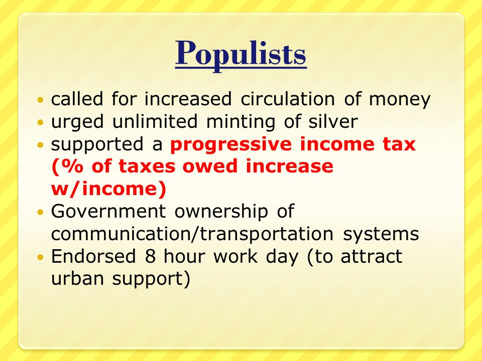Populists called for increased circulation of money urged unlimited minting of silver supported a progressive income tax (% of taxes owed increase w/income) Government ownership of communication/transportation systems Endorsed 8 hour work day (to attract urban support)
