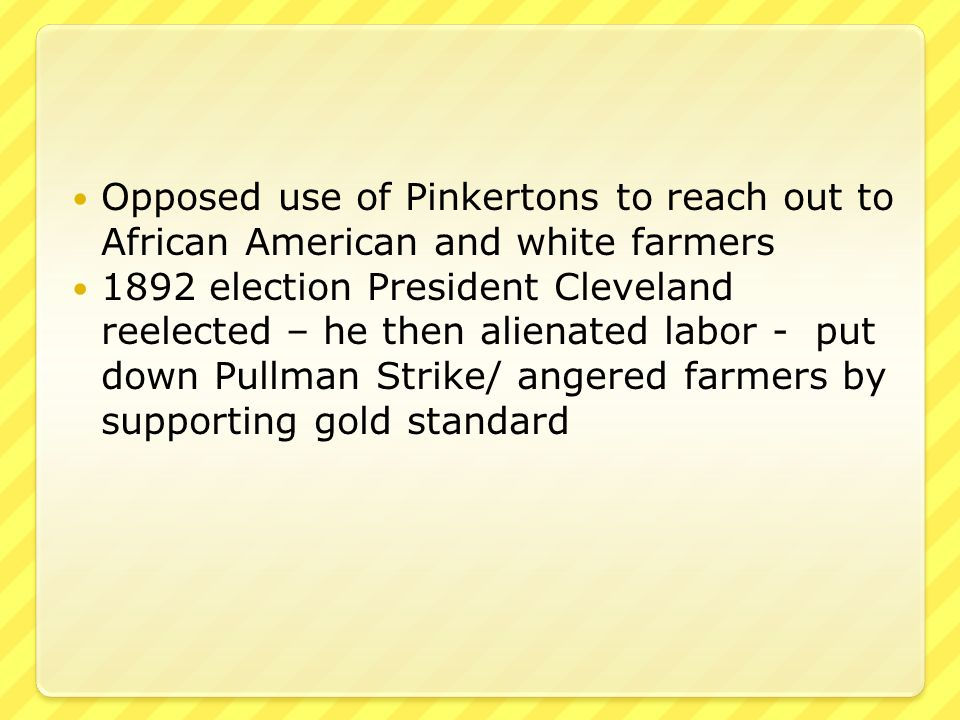 Opposed use of Pinkertons to reach out to African American and white farmers 1892 election President Cleveland reelected – he then alienated labor - put down Pullman Strike/ angered farmers by supporting gold standard