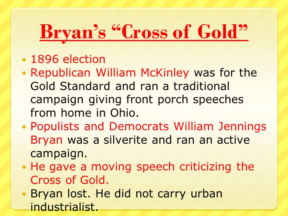 Bryan's Cross of Gold 1896 election Republican William McKinley was for the Gold Standard and ran a traditional campaign giving front porch speeches from home in Ohio.