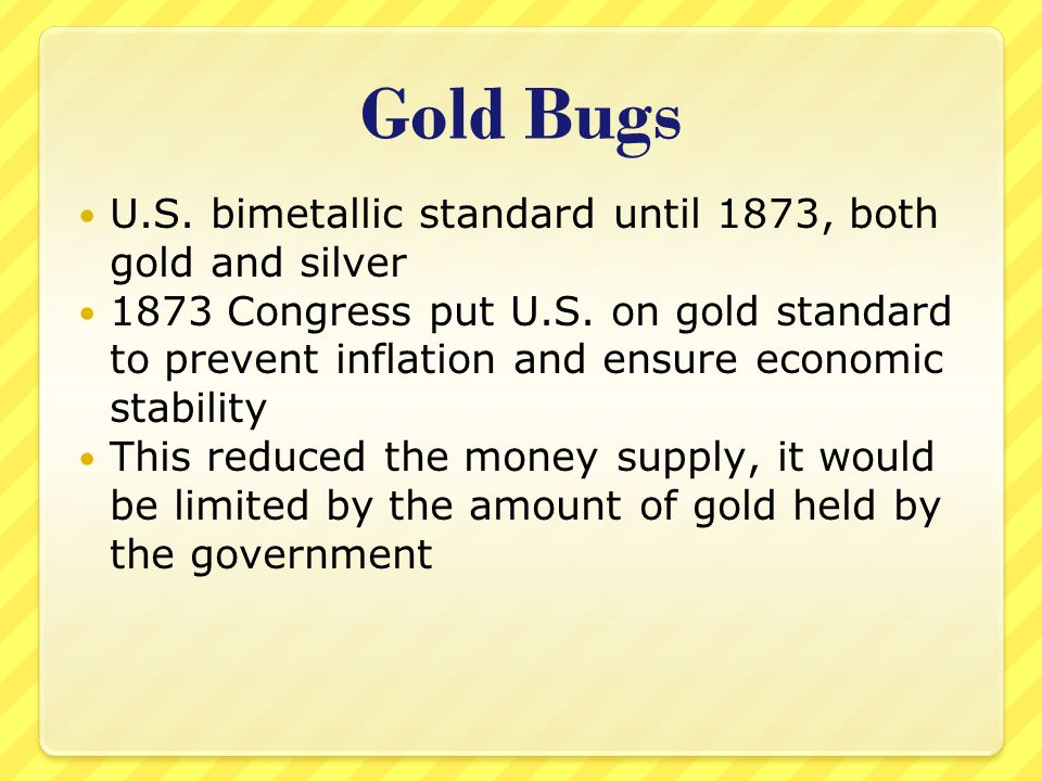 Gold Bugs U.S. bimetallic standard until 1873, both gold and silver 1873 Congress put U.S.