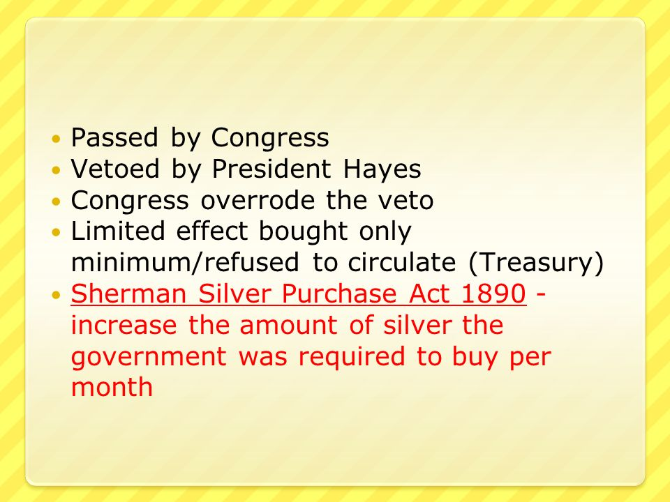 Passed by Congress Vetoed by President Hayes Congress overrode the veto Limited effect bought only minimum/refused to circulate (Treasury) Sherman Silver Purchase Act increase the amount of silver the government was required to buy per month