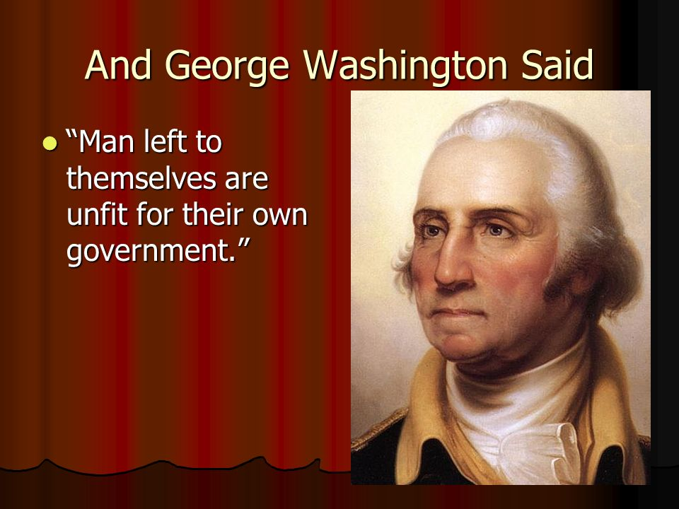 And George Washington Said Man left to themselves are unfit for their own government. Man left to themselves are unfit for their own government.