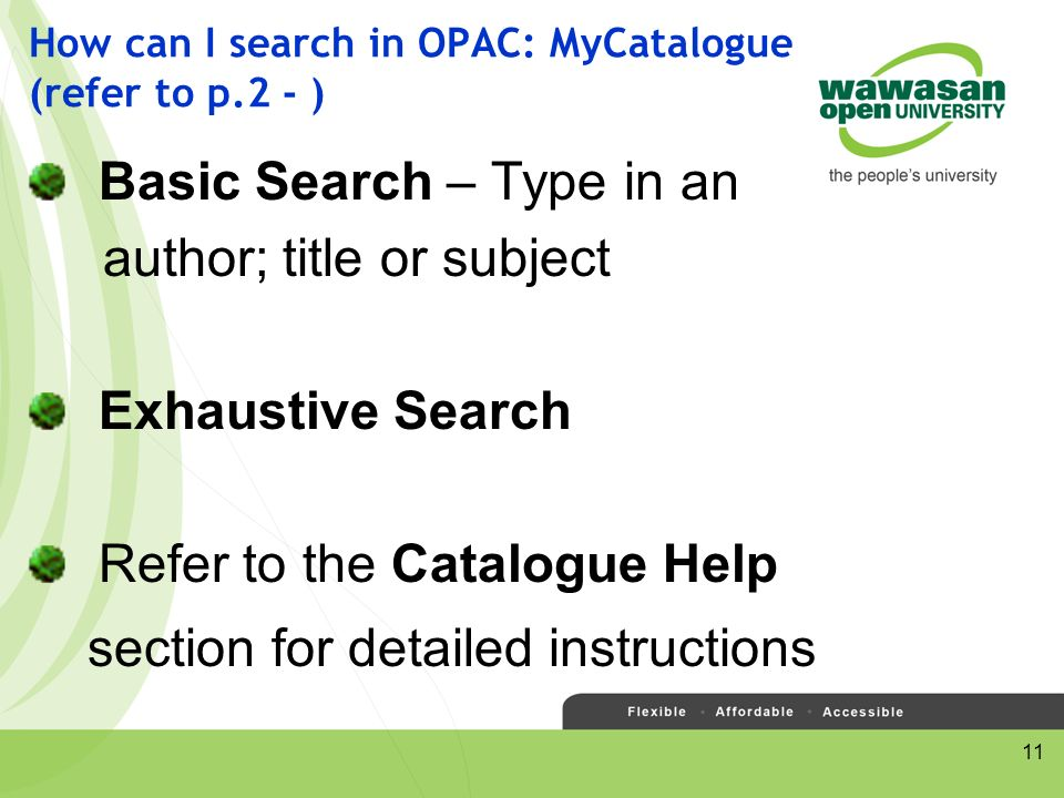 11 How can I search in OPAC: MyCatalogue (refer to p.2 - ) Basic Search – Type in an author; title or subject Exhaustive Search Refer to the Catalogue Help section for detailed instructions