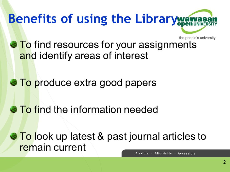 2 Benefits of using the Library To find resources for your assignments and identify areas of interest To produce extra good papers To find the information needed To look up latest & past journal articles to remain current