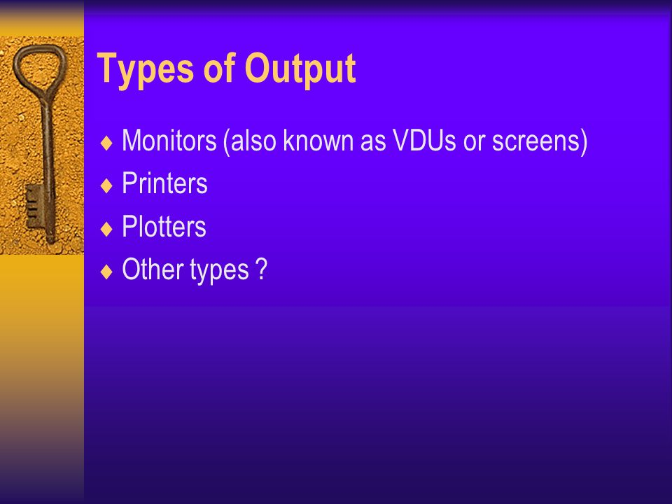 Types of Output  Monitors (also known as VDUs or screens)  Printers  Plotters  Other types