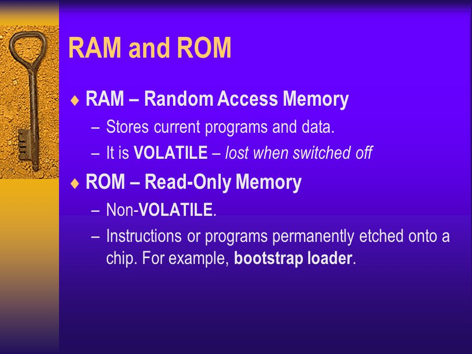 RAM and ROM  RAM – Random Access Memory –Stores current programs and data.