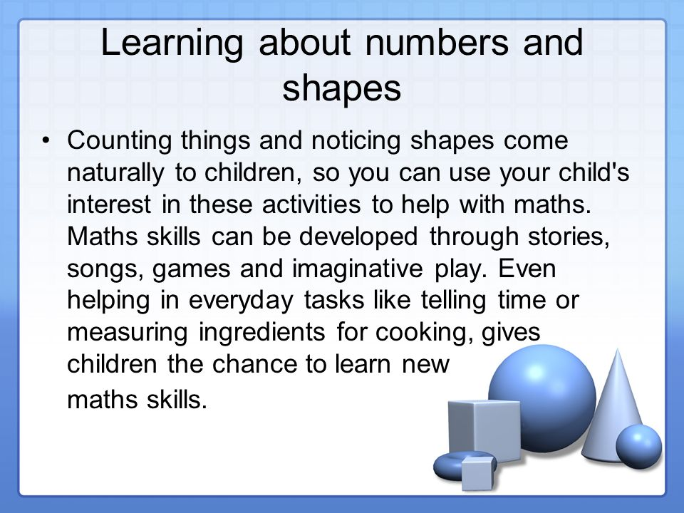 Learning about numbers and shapes Counting things and noticing shapes come naturally to children, so you can use your child s interest in these activities to help with maths.