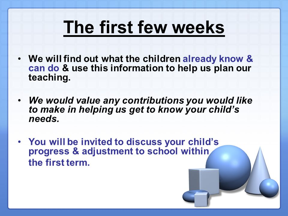The first few weeks We will find out what the children already know & can do & use this information to help us plan our teaching.