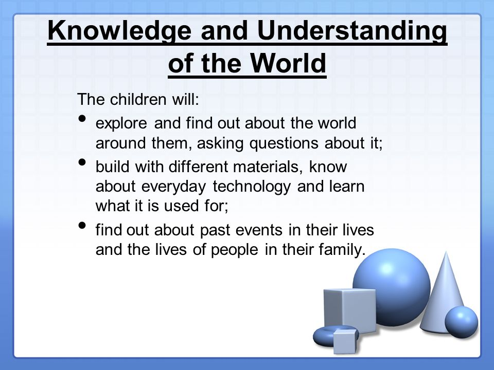 Knowledge and Understanding of the World The children will: explore and find out about the world around them, asking questions about it; build with different materials, know about everyday technology and learn what it is used for; find out about past events in their lives and the lives of people in their family.