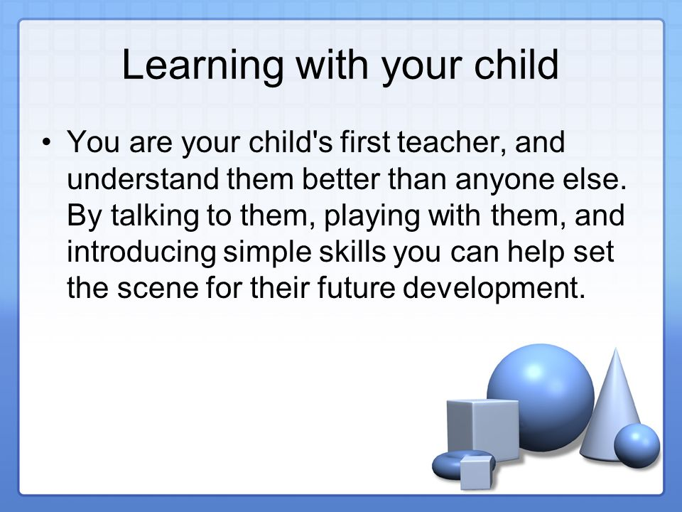 Learning with your child You are your child s first teacher, and understand them better than anyone else.
