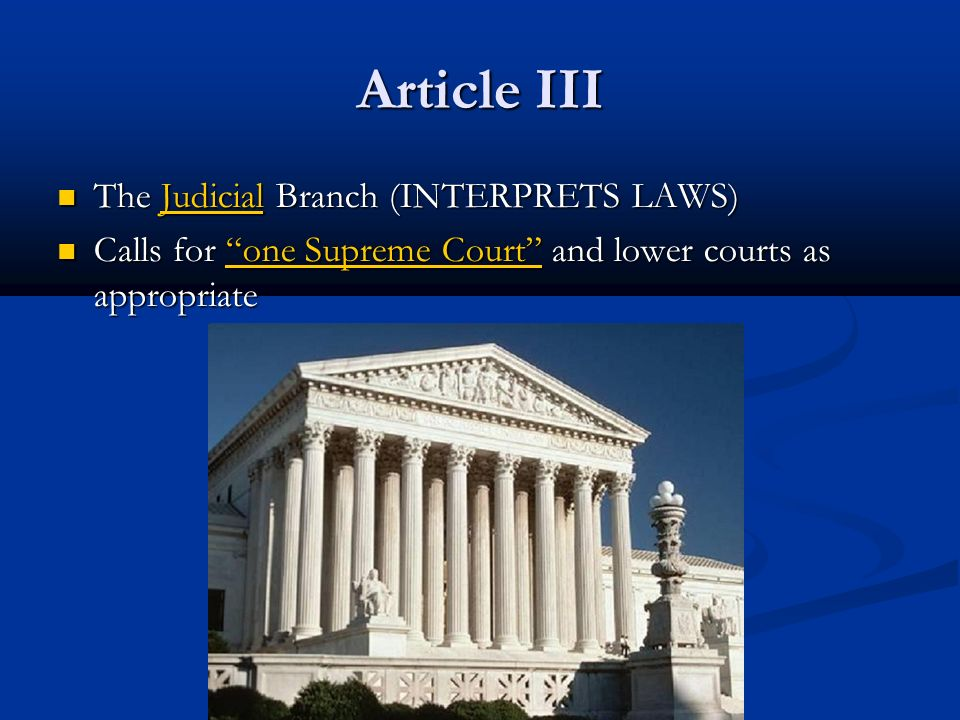 Article III The Judicial Branch (INTERPRETS LAWS) The Judicial Branch (INTERPRETS LAWS) Calls for one Supreme Court and lower courts as appropriate Calls for one Supreme Court and lower courts as appropriate