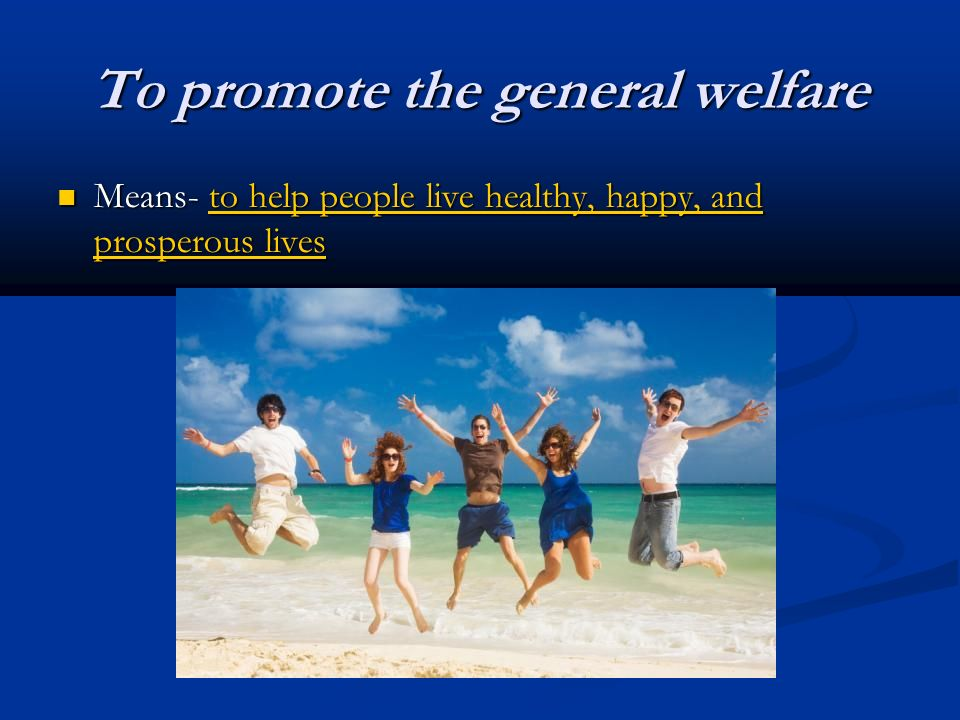To promote the general welfare Means- to help people live healthy, happy, and prosperous lives Means- to help people live healthy, happy, and prosperous lives