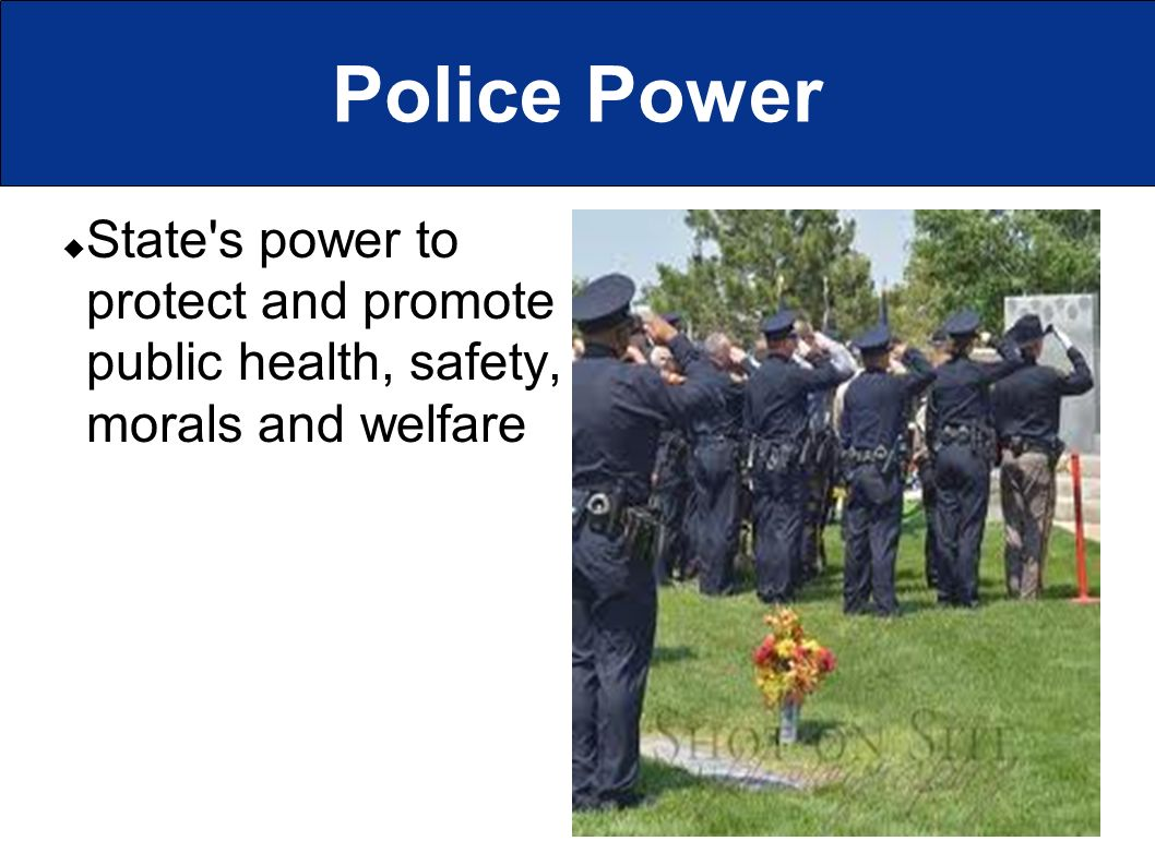 Police Power  State s power to protect and promote public health, safety, morals and welfare