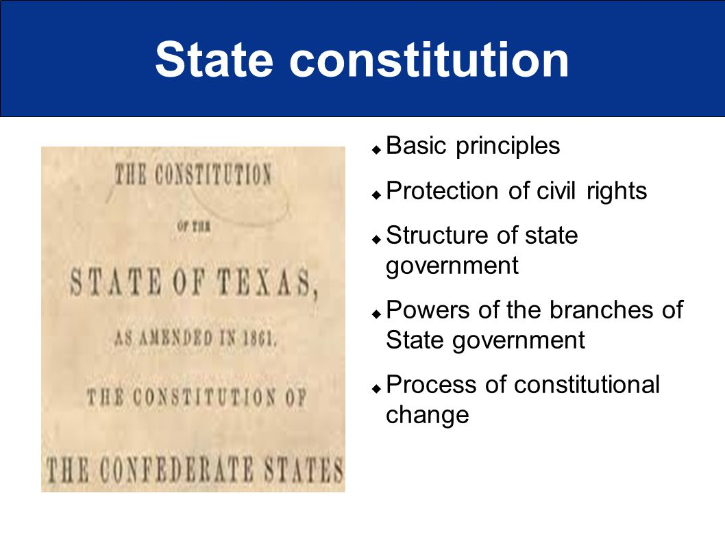 State constitution  Basic principles  Protection of civil rights  Structure of state government  Powers of the branches of State government  Process of constitutional change