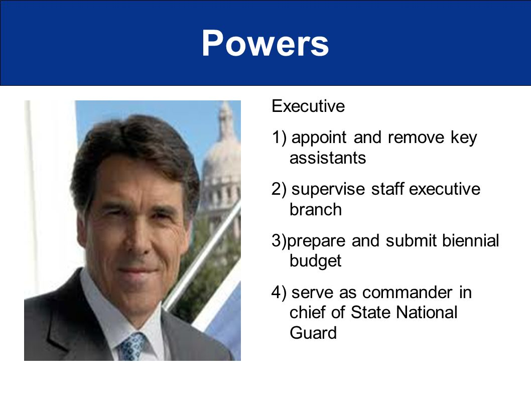 Powers Executive 1) appoint and remove key assistants 2) supervise staff executive branch 3)prepare and submit biennial budget 4) serve as commander in chief of State National Guard