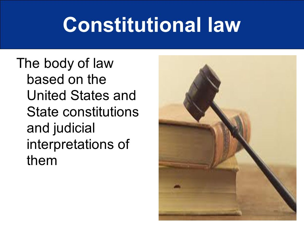Constitutional law The body of law based on the United States and State constitutions and judicial interpretations of them