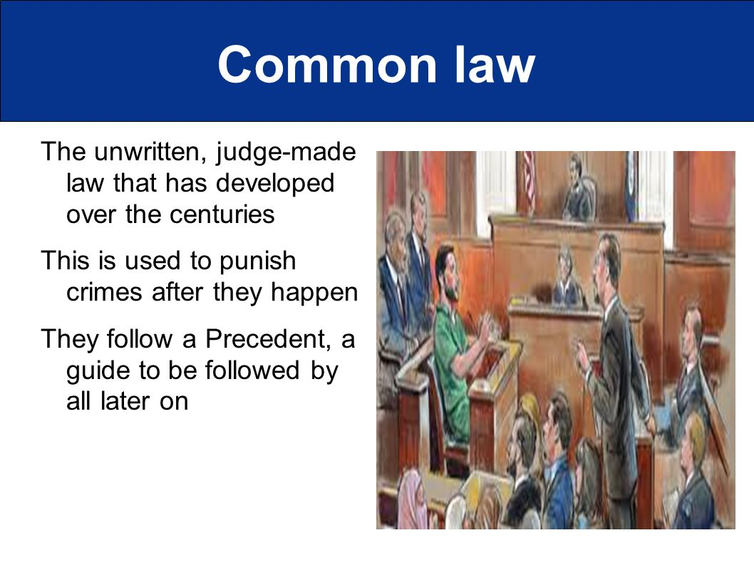 Common law The unwritten, judge-made law that has developed over the centuries This is used to punish crimes after they happen They follow a Precedent, a guide to be followed by all later on
