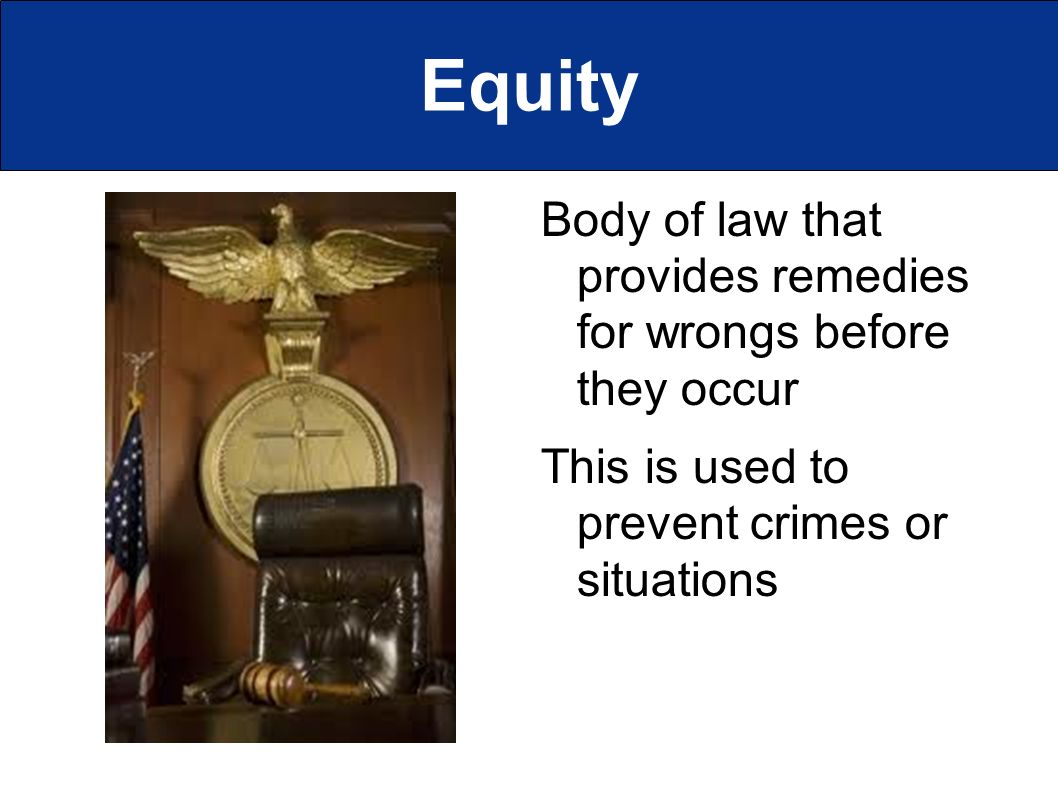Equity Body of law that provides remedies for wrongs before they occur This is used to prevent crimes or situations