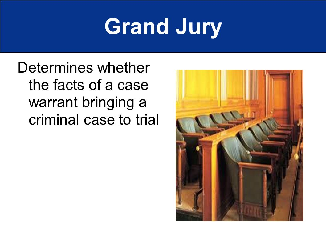 Grand Jury Determines whether the facts of a case warrant bringing a criminal case to trial