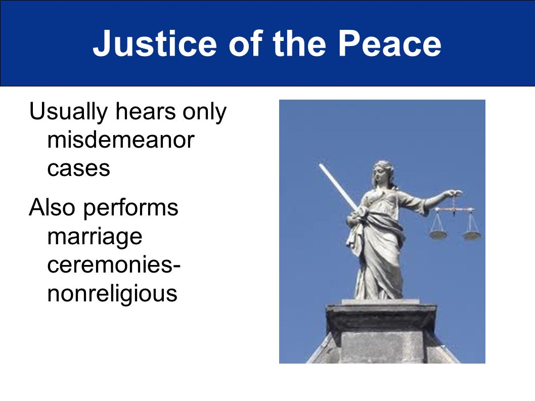 Justice of the Peace Usually hears only misdemeanor cases Also performs marriage ceremonies- nonreligious