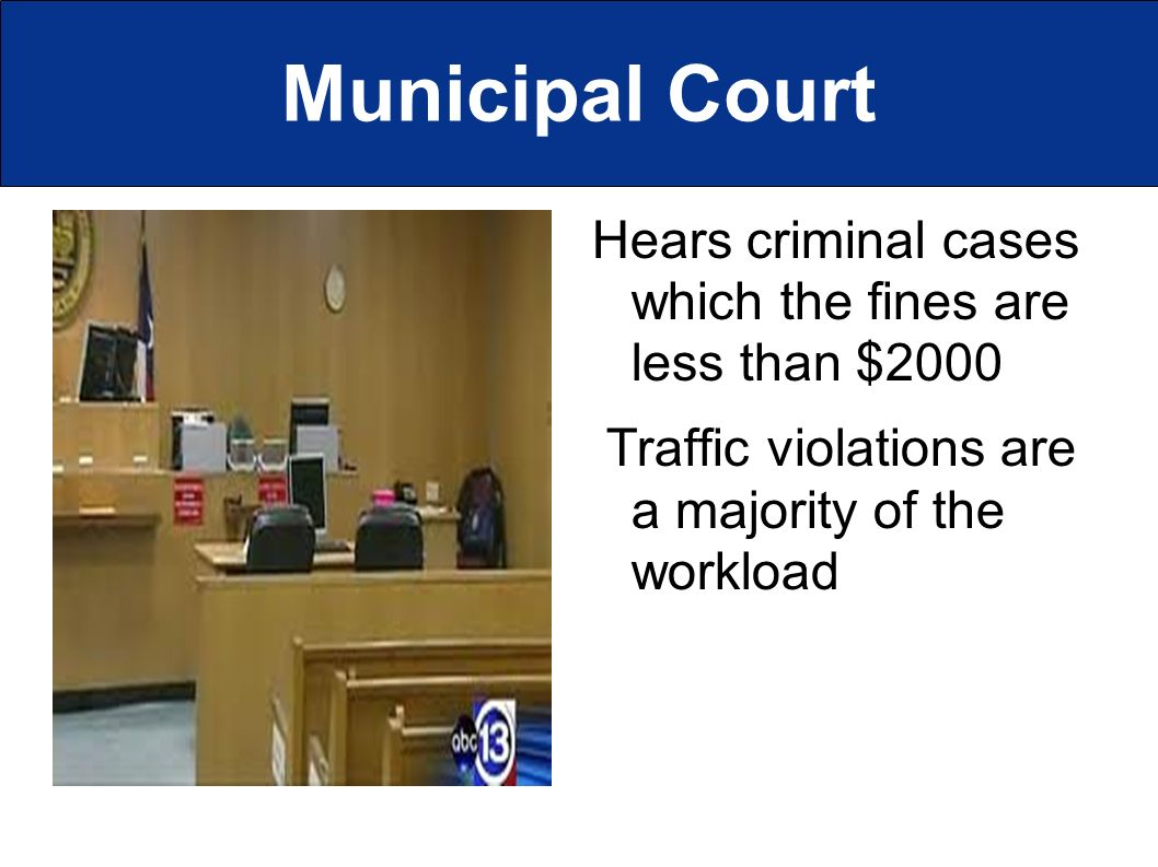 Municipal Court Hears criminal cases which the fines are less than $2000 Traffic violations are a majority of the workload