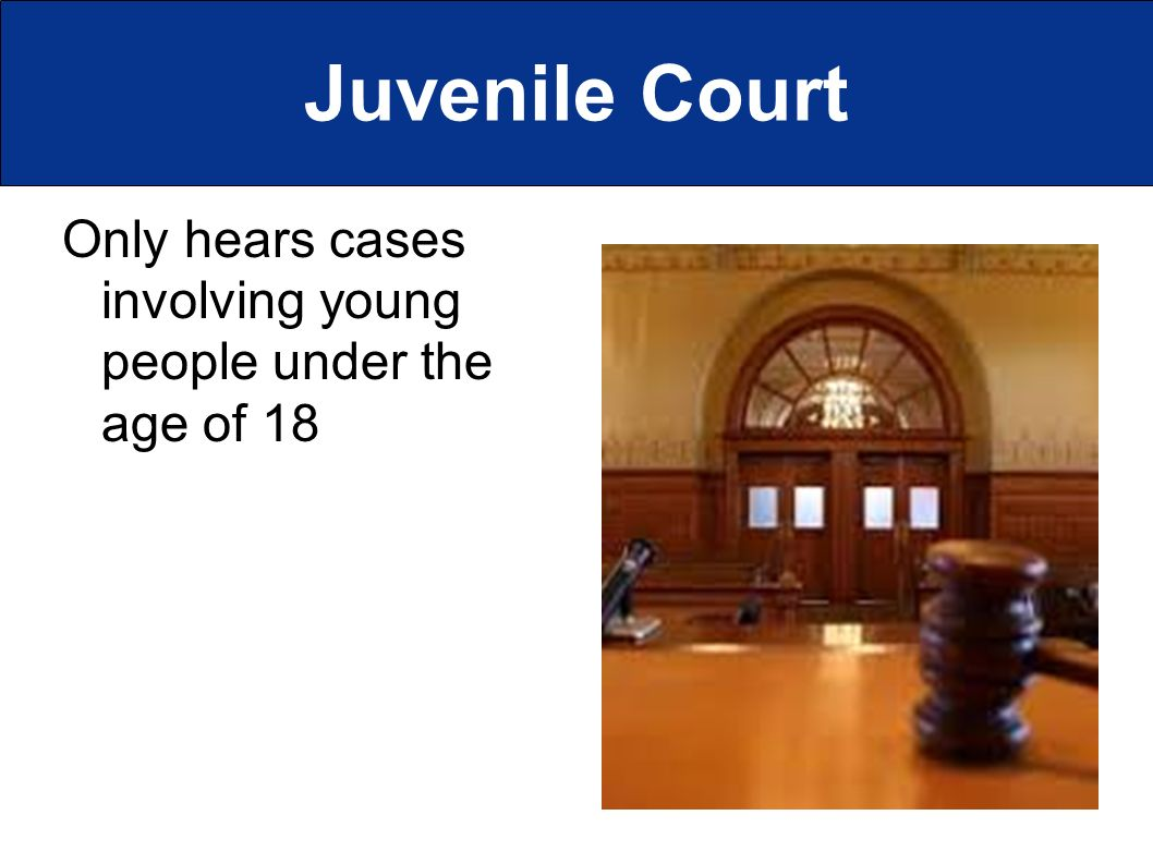 Juvenile Court Only hears cases involving young people under the age of 18