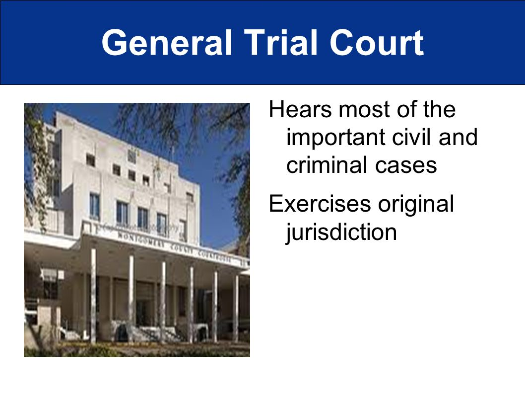 General Trial Court Hears most of the important civil and criminal cases Exercises original jurisdiction