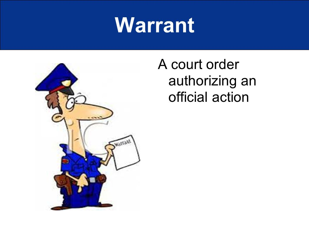 Warrant A court order authorizing an official action