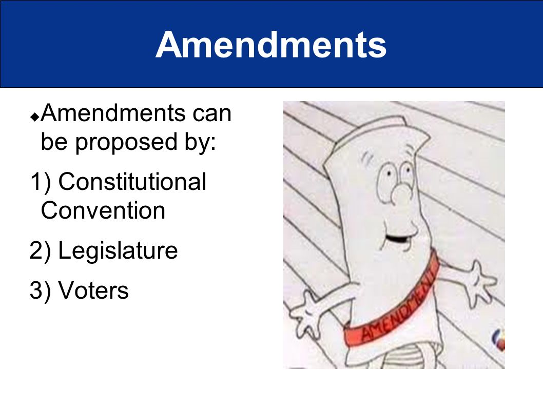 Amendments  Amendments can be proposed by: 1) Constitutional Convention 2) Legislature 3) Voters