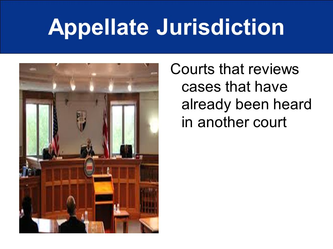 Appellate Jurisdiction Courts that reviews cases that have already been heard in another court