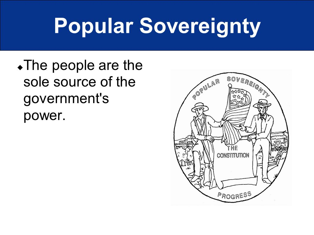 Popular Sovereignty  The people are the sole source of the government s power.